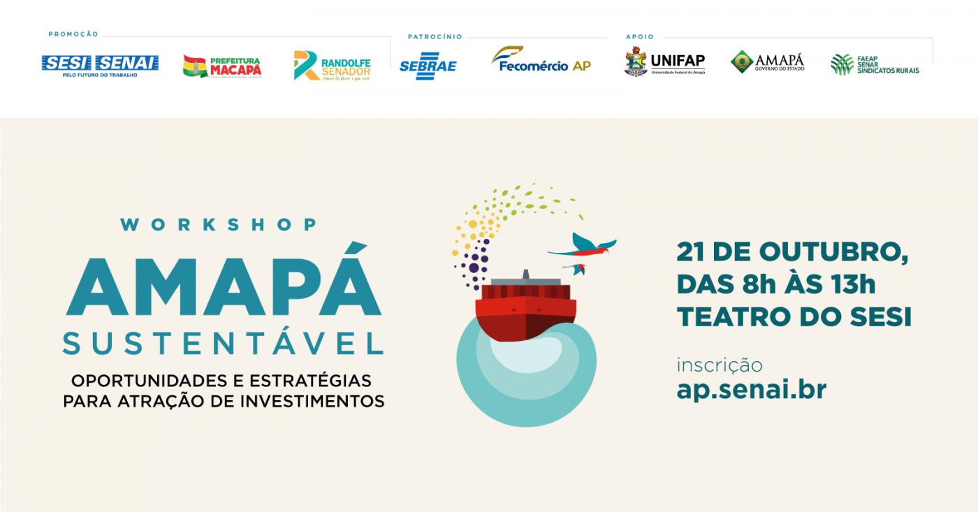 Workshop Amapá sustentável: oportunidades e estratégias para atração de investimentos Teatro do SESI Amapá - Macapá, AP 21 de outubro de 2019, 08h-13h
